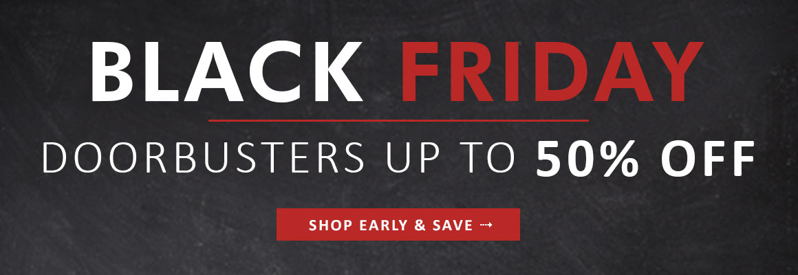 BLACK FRIDAY DOORBUSTERS UP TO 50% OFF - SHOP EARLY & SAVE