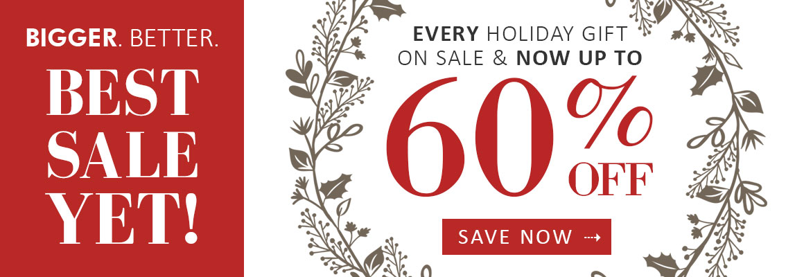 Bigger. Better. BEST SALE YET! Up to 60% Off All Holiday Gifts *Terms & Conditions: Not valid for previous purchases. Valid while supplies last.