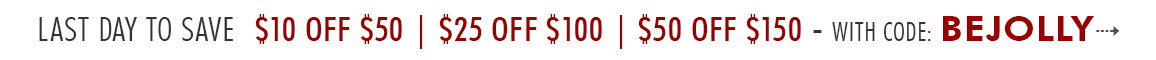 SHOP MORE, SAVE MORE $10 OFF $50 | $25 OFF $100 | $50 OFF $150 - use code: BEJOLLY